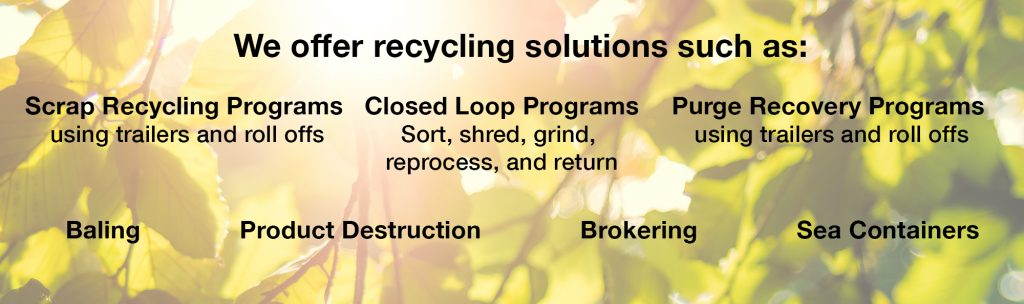 We offer recycling solutions such as: Scrap Recycling Programs - using trailers and roll offs; Closed Loop Programs - Sort, shred, grind, reprocess, and return; Purge Recovery Programs - using trailers and roll offs; Baling, Product Destruction, Brokering, and Sea Containers